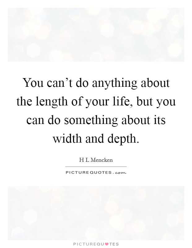 You can't do anything about the length of your life, but you can do something about its width and depth Picture Quote #1