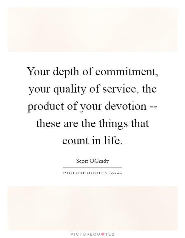 Your depth of commitment, your quality of service, the product of your devotion -- these are the things that count in life Picture Quote #1