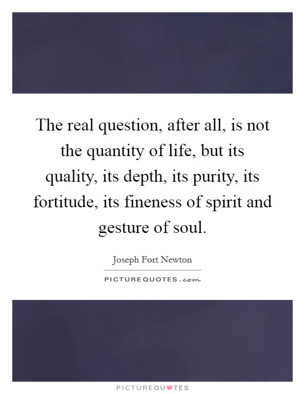 The real question, after all, is not the quantity of life, but its quality, its depth, its purity, its fortitude, its fineness of spirit and gesture of soul Picture Quote #1