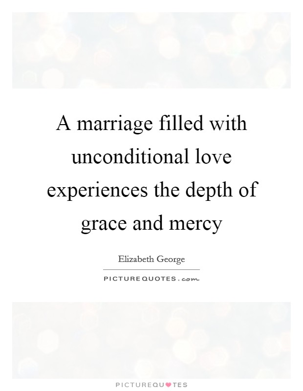 A marriage filled with unconditional love experiences the depth of grace and mercy Picture Quote #1