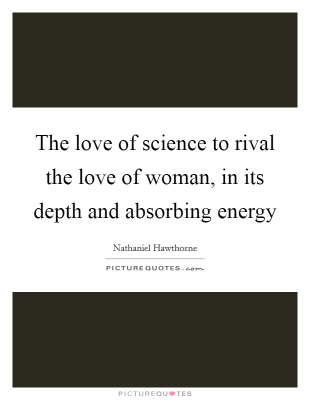 The love of science to rival the love of woman, in its depth and absorbing energy Picture Quote #1
