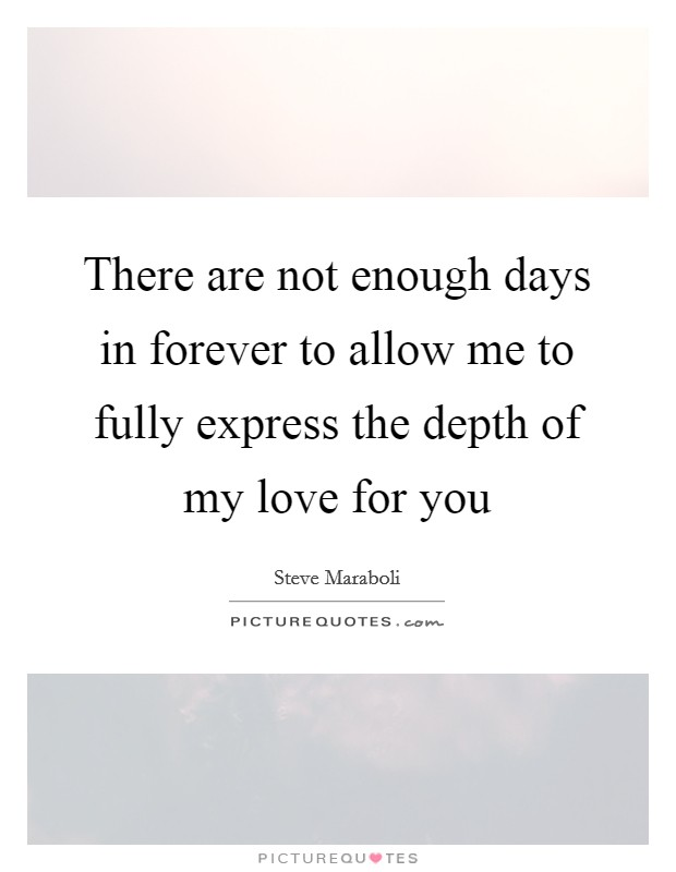There are not enough days in forever to allow me to fully express the depth of my love for you Picture Quote #1