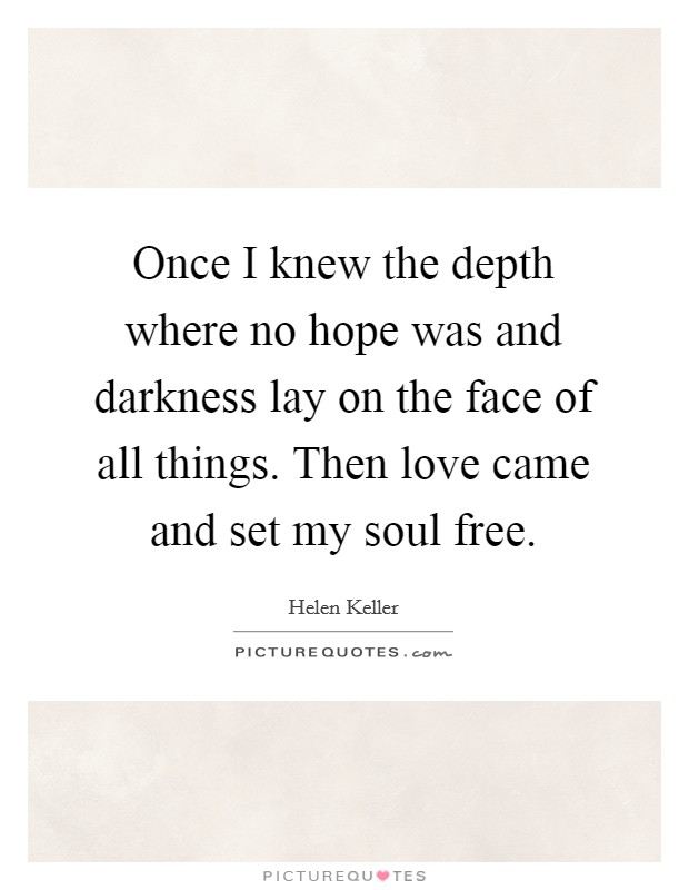 Once I knew the depth where no hope was and darkness lay on the face of all things. Then love came and set my soul free. Picture Quote #1
