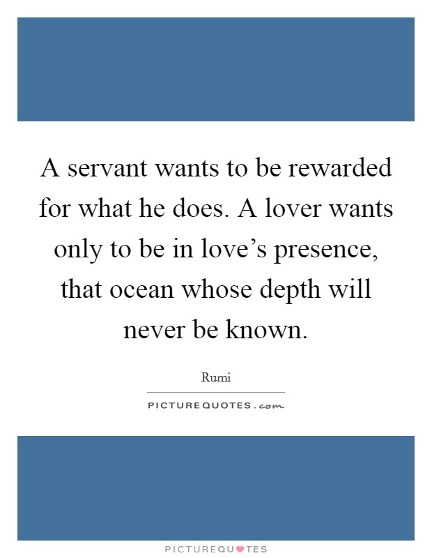 A servant wants to be rewarded for what he does. A lover wants only to be in love's presence, that ocean whose depth will never be known Picture Quote #1