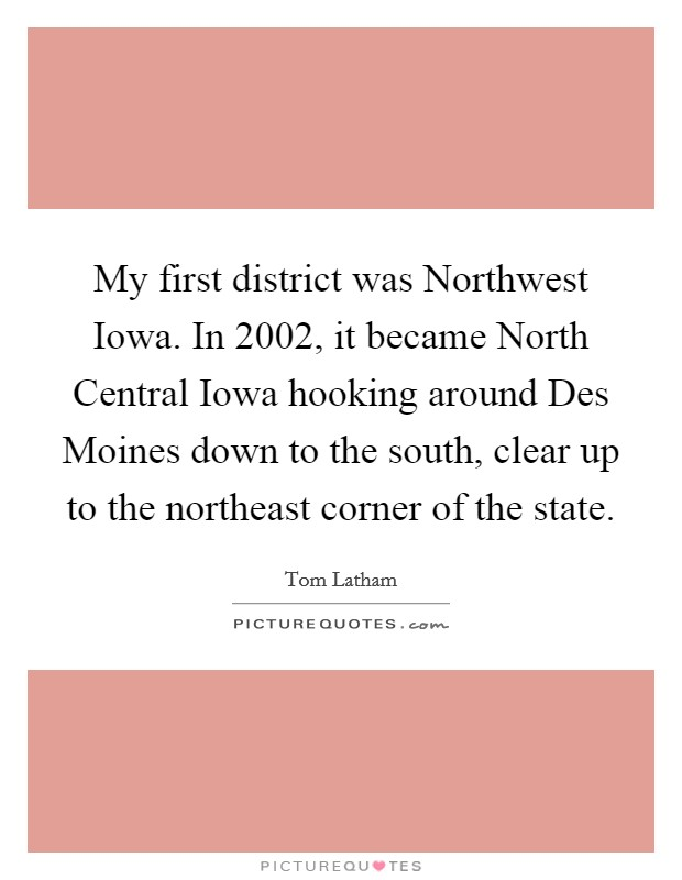 My first district was Northwest Iowa. In 2002, it became North Central Iowa hooking around Des Moines down to the south, clear up to the northeast corner of the state Picture Quote #1