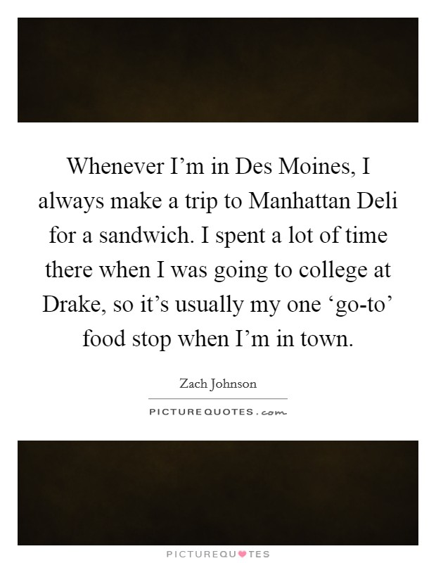 Whenever I'm in Des Moines, I always make a trip to Manhattan Deli for a sandwich. I spent a lot of time there when I was going to college at Drake, so it's usually my one 'go-to' food stop when I'm in town Picture Quote #1