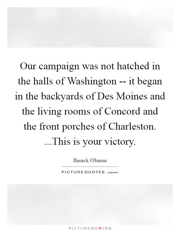Our campaign was not hatched in the halls of Washington -- it began in the backyards of Des Moines and the living rooms of Concord and the front porches of Charleston. ...This is your victory Picture Quote #1