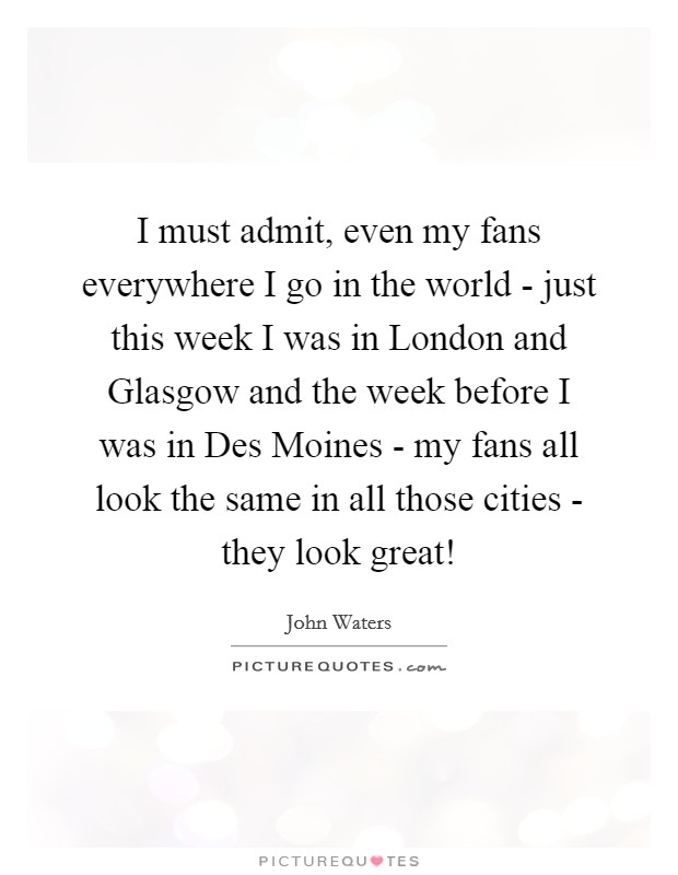 I must admit, even my fans everywhere I go in the world - just this week I was in London and Glasgow and the week before I was in Des Moines - my fans all look the same in all those cities - they look great! Picture Quote #1