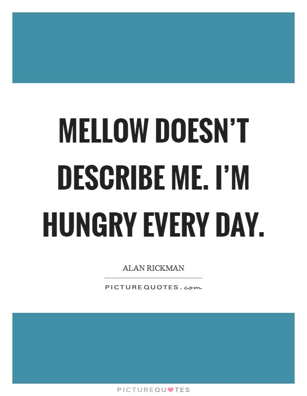 Mellow doesn't describe me. I'm hungry every day. Picture Quote #1