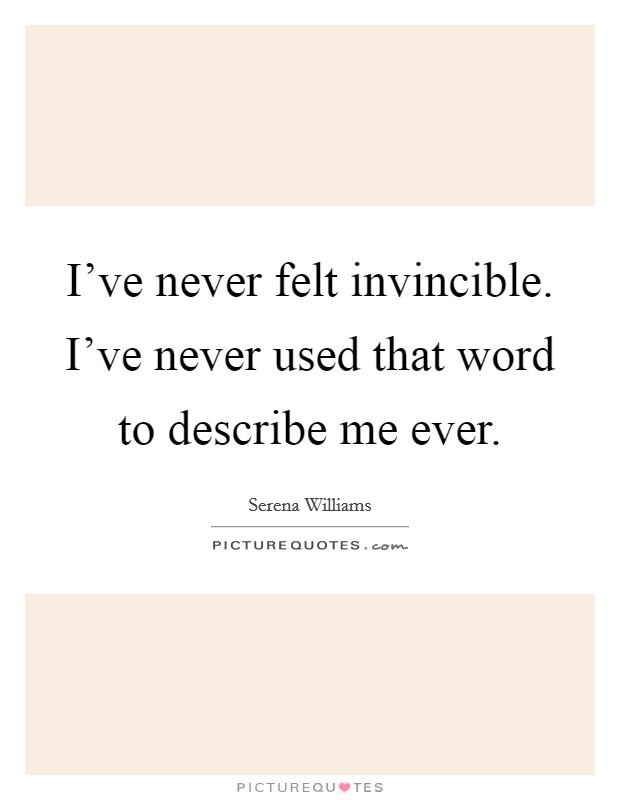 I've never felt invincible. I've never used that word to describe me ever Picture Quote #1