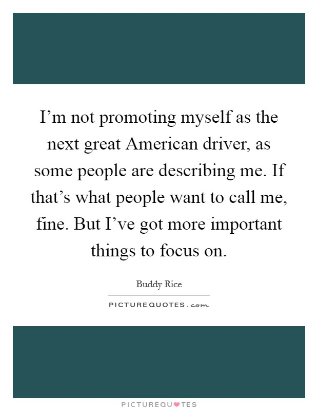I'm not promoting myself as the next great American driver, as some people are describing me. If that's what people want to call me, fine. But I've got more important things to focus on Picture Quote #1