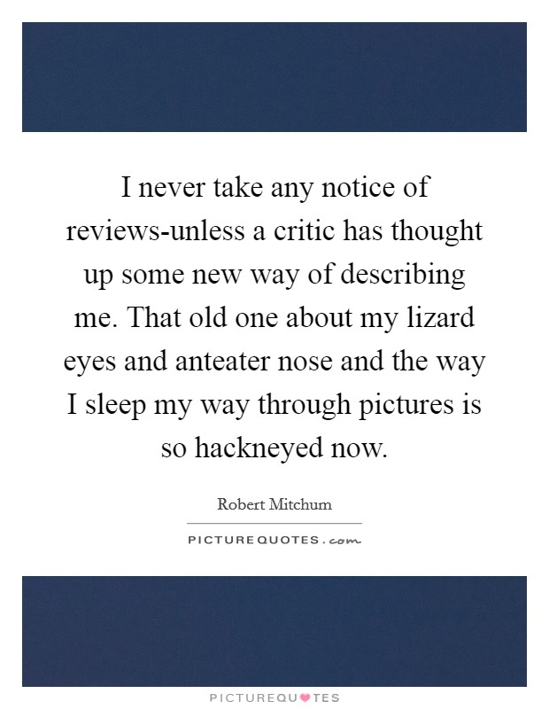 I never take any notice of reviews-unless a critic has thought up some new way of describing me. That old one about my lizard eyes and anteater nose and the way I sleep my way through pictures is so hackneyed now Picture Quote #1