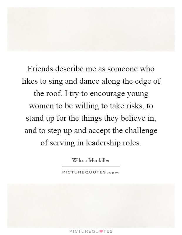 Friends describe me as someone who likes to sing and dance along the edge of the roof. I try to encourage young women to be willing to take risks, to stand up for the things they believe in, and to step up and accept the challenge of serving in leadership roles. Picture Quote #1