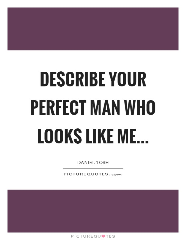 Describe your perfect man who looks like me... Picture Quote #1