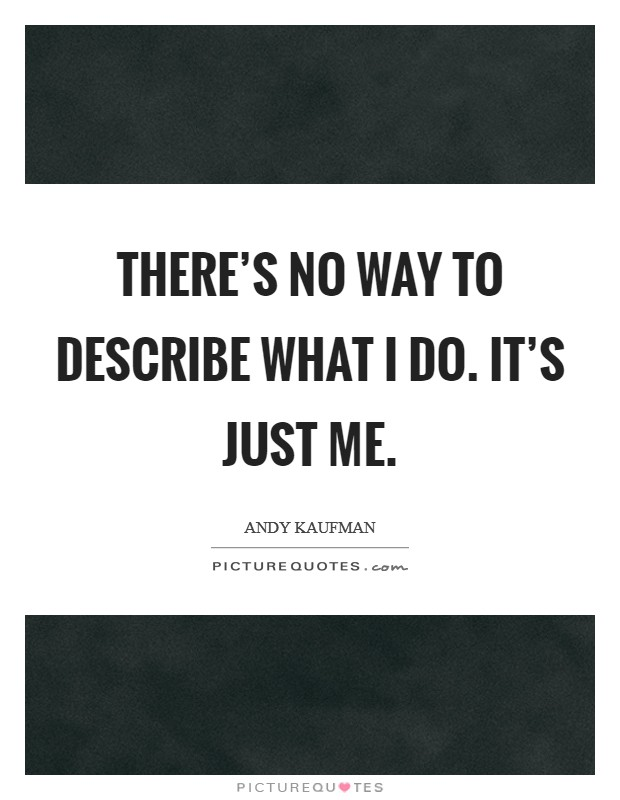 There's no way to describe what I do. It's just me Picture Quote #1