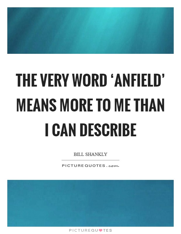 The very word 'Anfield' means more to me than I can describe Picture Quote #1
