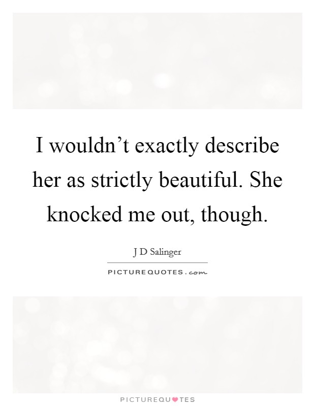 I wouldn't exactly describe her as strictly beautiful. She knocked me out, though. Picture Quote #1