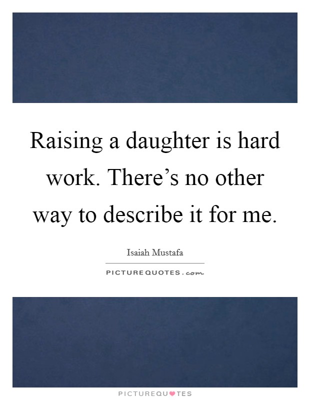 Raising a daughter is hard work. There's no other way to describe it for me Picture Quote #1