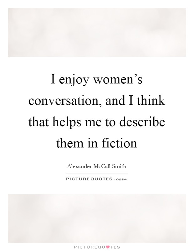 I enjoy women's conversation, and I think that helps me to describe them in fiction Picture Quote #1