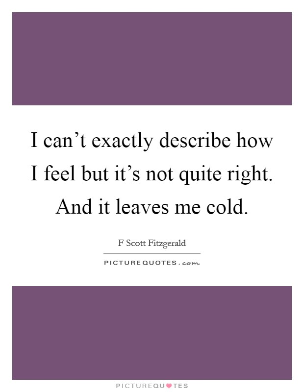 I can't exactly describe how I feel but it's not quite right. And it leaves me cold. Picture Quote #1