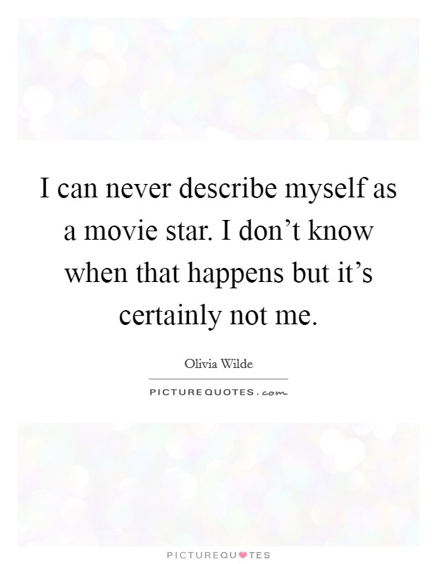 I can never describe myself as a movie star. I don't know when that happens but it's certainly not me. Picture Quote #1