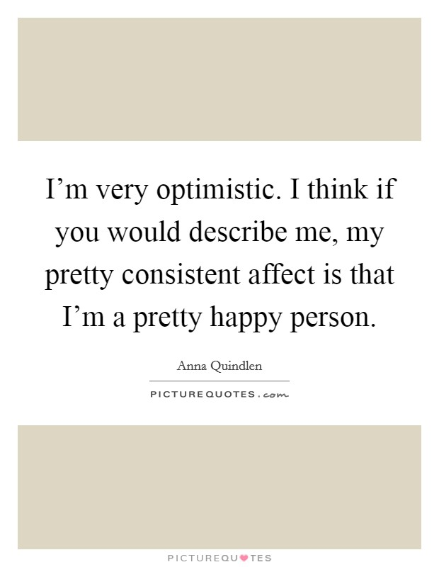 I'm very optimistic. I think if you would describe me, my pretty consistent affect is that I'm a pretty happy person Picture Quote #1
