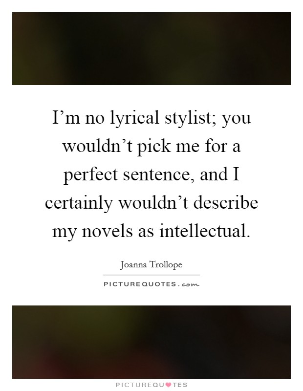 I'm no lyrical stylist; you wouldn't pick me for a perfect sentence, and I certainly wouldn't describe my novels as intellectual Picture Quote #1