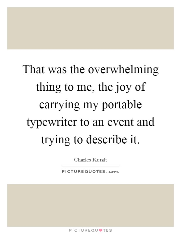 That was the overwhelming thing to me, the joy of carrying my portable typewriter to an event and trying to describe it. Picture Quote #1