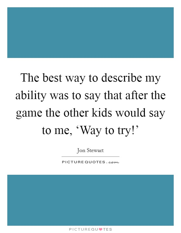 The best way to describe my ability was to say that after the game the other kids would say to me, 'Way to try!' Picture Quote #1