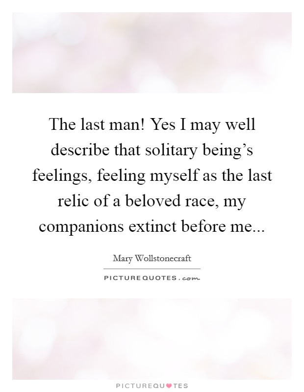 The last man! Yes I may well describe that solitary being's feelings, feeling myself as the last relic of a beloved race, my companions extinct before me Picture Quote #1
