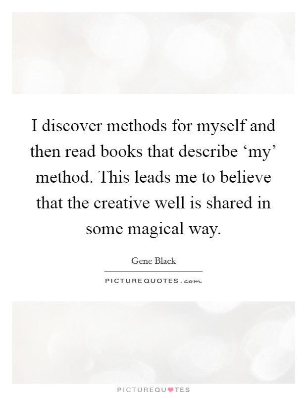 I discover methods for myself and then read books that describe 'my' method. This leads me to believe that the creative well is shared in some magical way Picture Quote #1