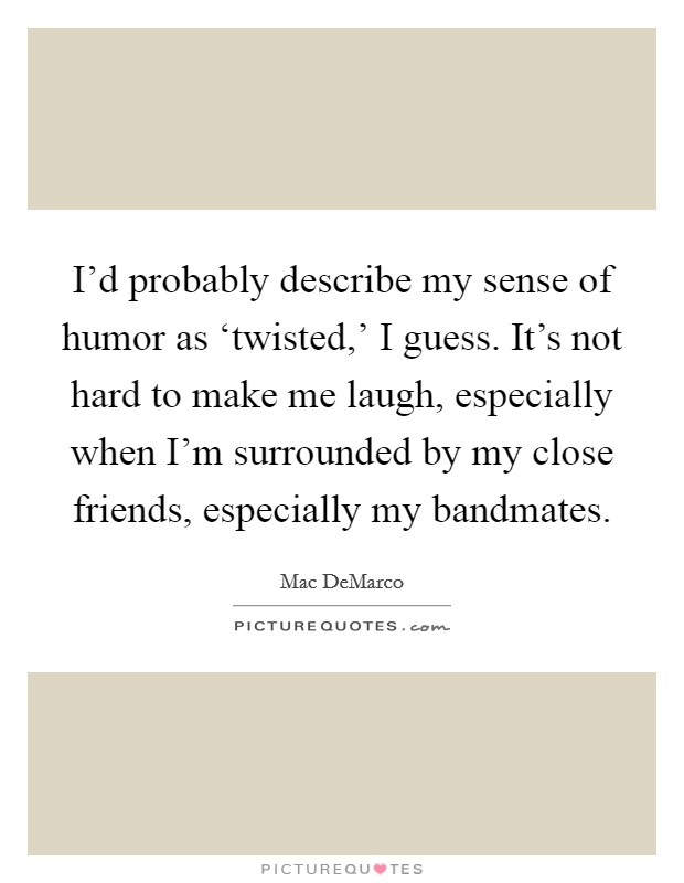 I'd probably describe my sense of humor as 'twisted,' I guess. It's not hard to make me laugh, especially when I'm surrounded by my close friends, especially my bandmates Picture Quote #1