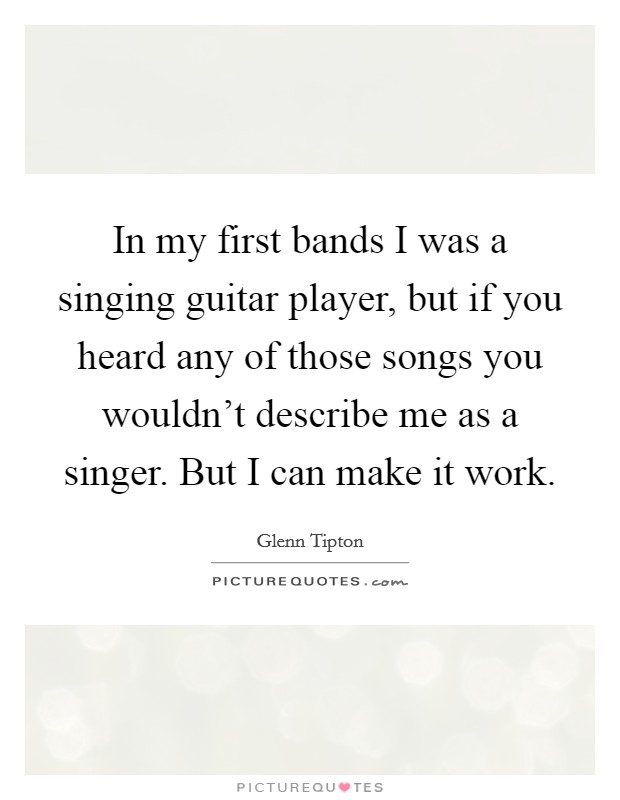 In my first bands I was a singing guitar player, but if you heard any of those songs you wouldn't describe me as a singer. But I can make it work. Picture Quote #1