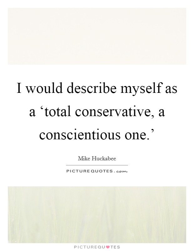 I would describe myself as a 'total conservative, a conscientious one.' Picture Quote #1