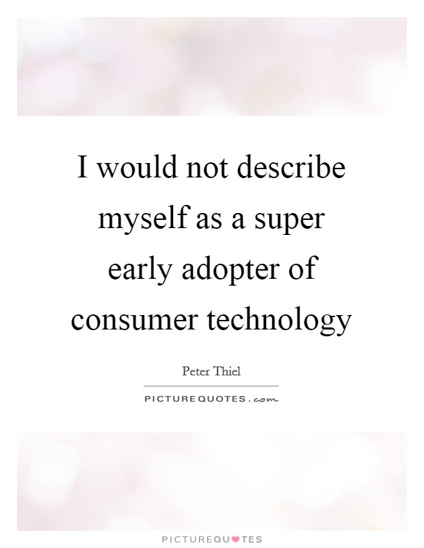 I would not describe myself as a super early adopter of consumer technology Picture Quote #1