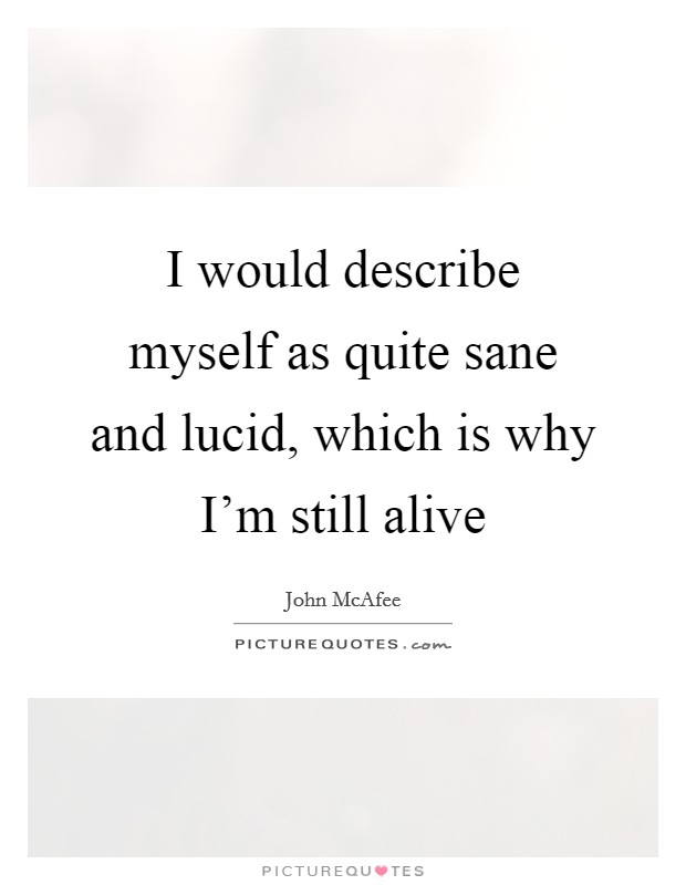I would describe myself as quite sane and lucid, which is why I'm still alive Picture Quote #1