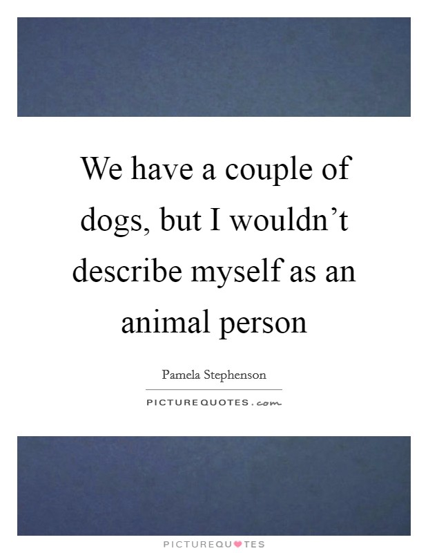 We have a couple of dogs, but I wouldn't describe myself as an animal person Picture Quote #1