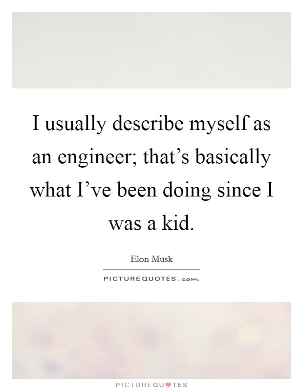 I usually describe myself as an engineer; that's basically what I've been doing since I was a kid Picture Quote #1