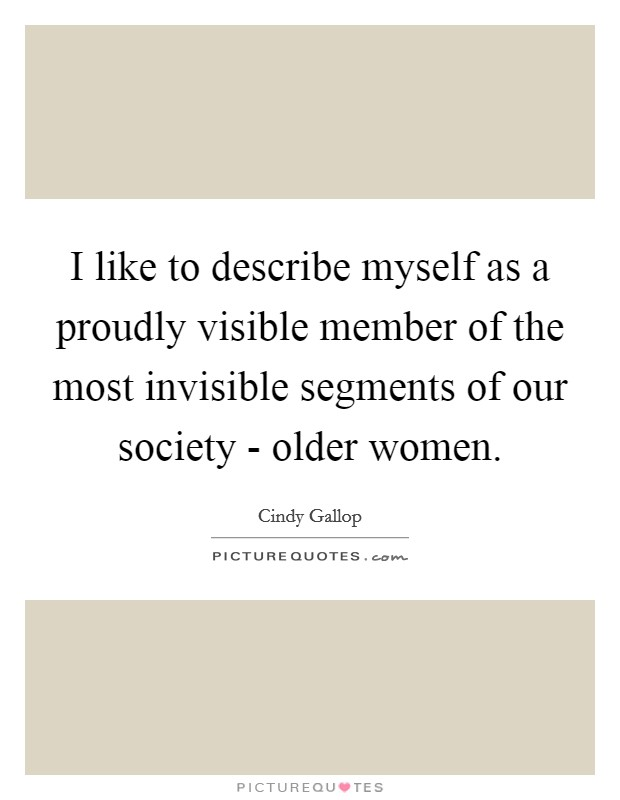 I like to describe myself as a proudly visible member of the most invisible segments of our society - older women Picture Quote #1