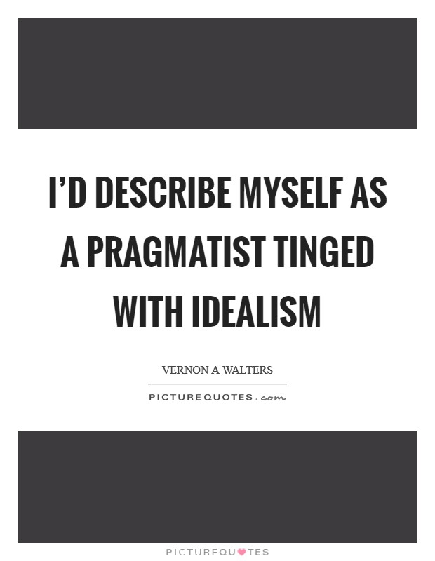 I'd describe myself as a pragmatist tinged with idealism Picture Quote #1