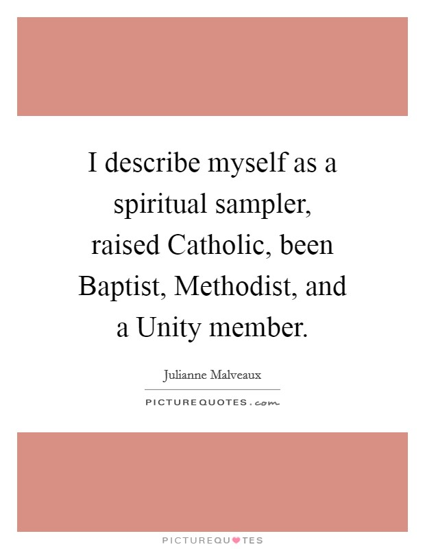 I describe myself as a spiritual sampler, raised Catholic, been Baptist, Methodist, and a Unity member Picture Quote #1