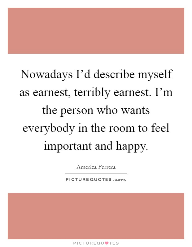Nowadays I'd describe myself as earnest, terribly earnest. I'm the person who wants everybody in the room to feel important and happy Picture Quote #1