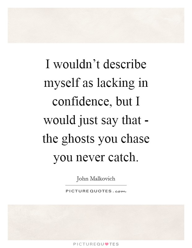 I wouldn't describe myself as lacking in confidence, but I would just say that - the ghosts you chase you never catch Picture Quote #1