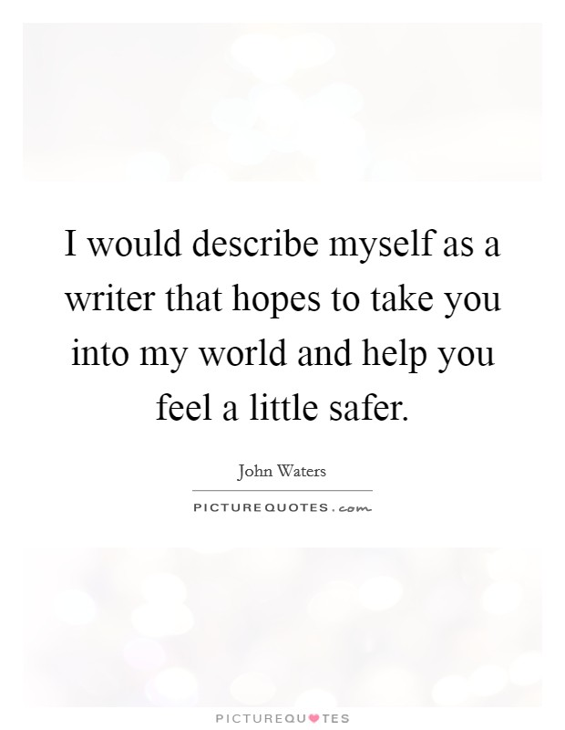 I would describe myself as a writer that hopes to take you into my world and help you feel a little safer Picture Quote #1