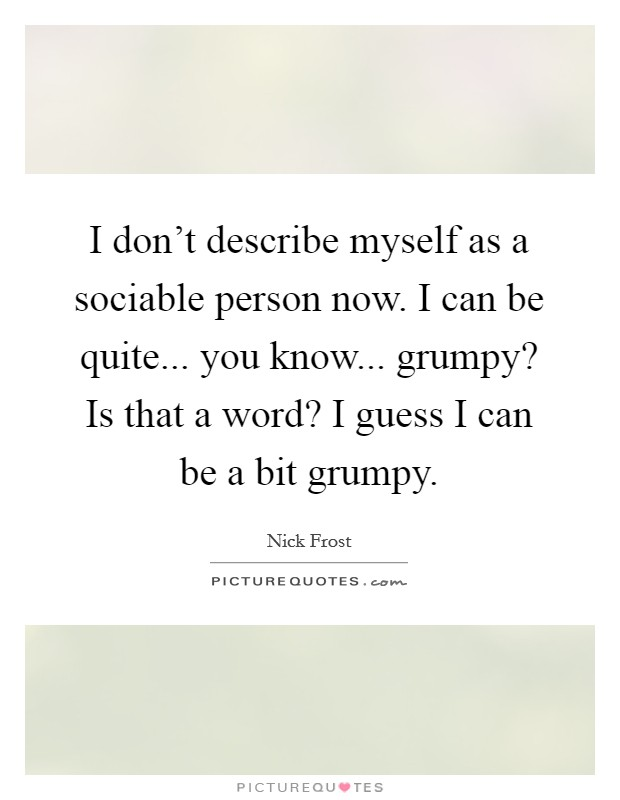 I don't describe myself as a sociable person now. I can be quite... you know... grumpy? Is that a word? I guess I can be a bit grumpy. Picture Quote #1