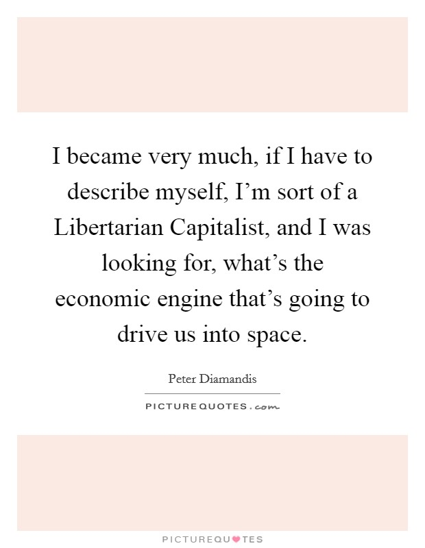I became very much, if I have to describe myself, I'm sort of a Libertarian Capitalist, and I was looking for, what's the economic engine that's going to drive us into space Picture Quote #1