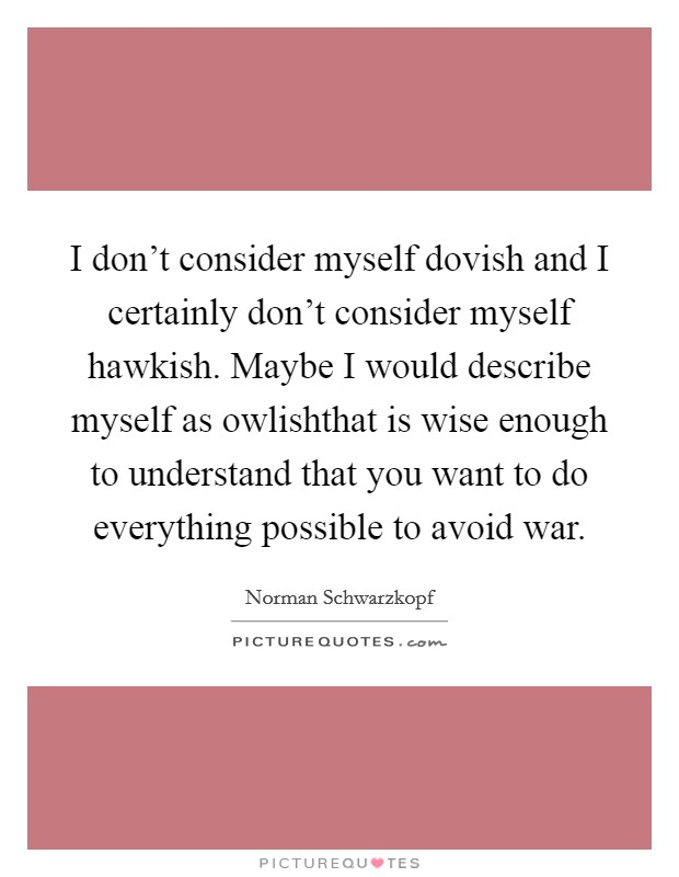 I don't consider myself dovish and I certainly don't consider myself hawkish. Maybe I would describe myself as owlishthat is wise enough to understand that you want to do everything possible to avoid war Picture Quote #1
