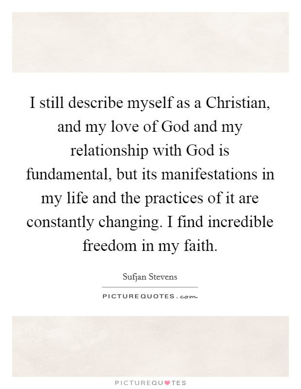 I still describe myself as a Christian, and my love of God and my relationship with God is fundamental, but its manifestations in my life and the practices of it are constantly changing. I find incredible freedom in my faith Picture Quote #1