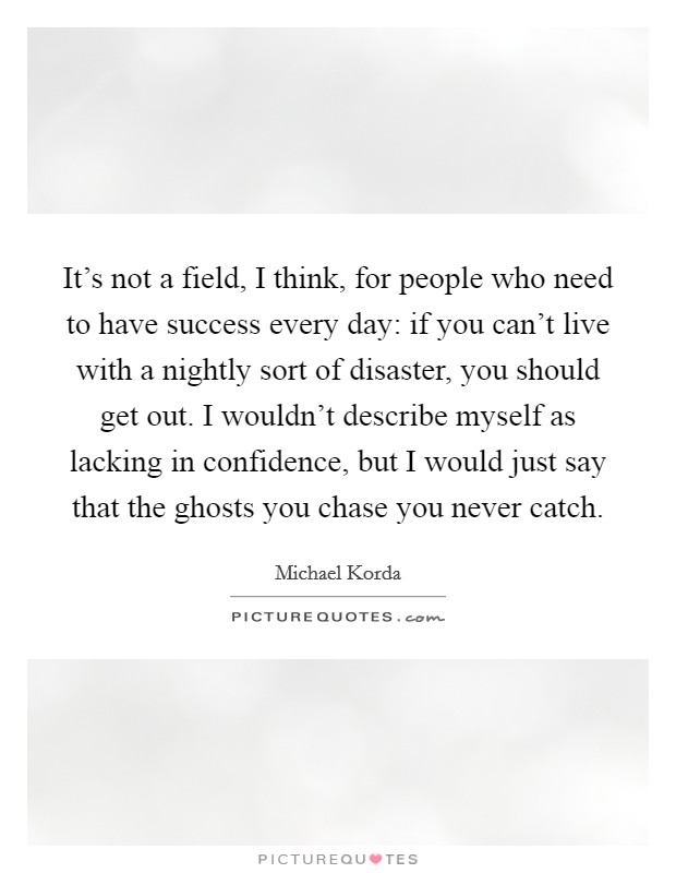 It's not a field, I think, for people who need to have success every day: if you can't live with a nightly sort of disaster, you should get out. I wouldn't describe myself as lacking in confidence, but I would just say that the ghosts you chase you never catch Picture Quote #1