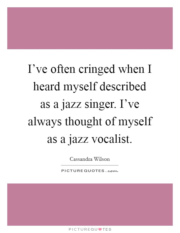 I've often cringed when I heard myself described as a jazz singer. I've always thought of myself as a jazz vocalist Picture Quote #1